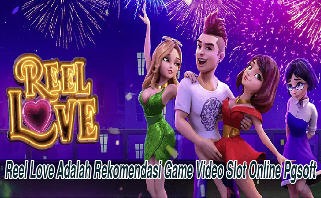 Reel Love Adalah Rekomendasi Game Video Slot Online Pgsoft